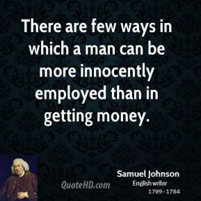 Samuel Johnson - There are few ways in which a man can be more innocently employed than in getting money.