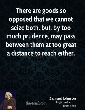 Samuel Johnson - There are goods so opposed that we cannot seize both, but, by too much prudence, may pass between them at too great a distance to reach either.