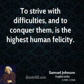 Samuel Johnson - To strive with difficulties, and to conquer them, is the highest human felicity.