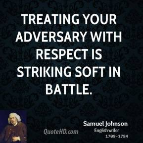 Samuel Johnson - Treating your adversary with respect is striking soft in battle.