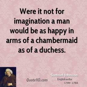 Samuel Johnson - Were it not for imagination a man would be as happy in arms of a chambermaid as of a duchess.
