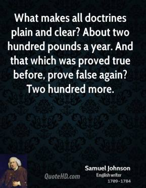 Samuel Johnson - What makes all doctrines plain and clear? About two hundred pounds a year. And that which was proved true before, prove false again? Two hundred more.