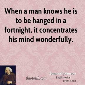 Samuel Johnson - When a man knows he is to be hanged in a fortnight, it concentrates his mind wonderfully.
