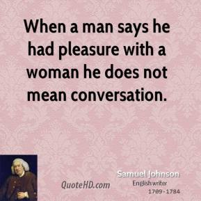 Samuel Johnson - When a man says he had pleasure with a woman he does not mean conversation.