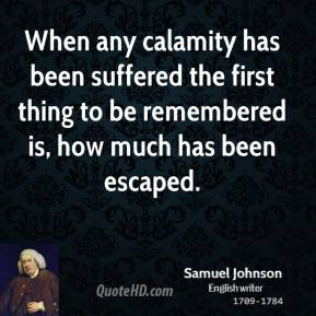 When any calamity has been suffered the first thing to be remembered is, how much has been escaped.