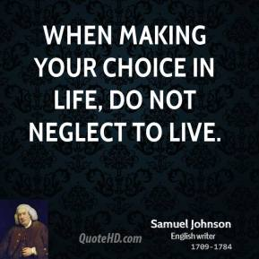 Samuel Johnson - When making your choice in life, do not neglect to live.