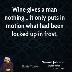 Samuel Johnson - Wine gives a man nothing... it only puts in motion what had been locked up in frost.