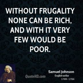 Samuel Johnson - Without frugality none can be rich, and with it very few would be poor.