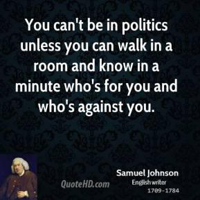 You can't be in politics unless you can walk in a room and know in a minute who's for you and who's against you.
