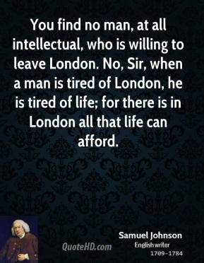 Samuel Johnson - You find no man, at all intellectual, who is willing to leave London. No, Sir, when a man is tired of London, he is tired of life; for there is in London all that life can afford.