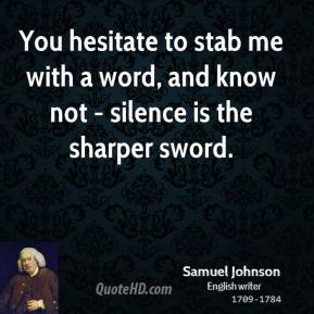 Samuel Johnson - You hesitate to stab me with a word, and know not - silence is the sharper sword.