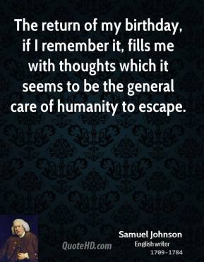 Samuel Johnson - The return of my birthday, if I remember it, fills me with thoughts which it seems to be the general care of humanity to escape.
