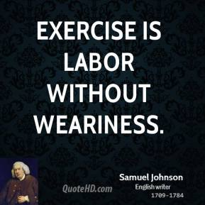 Samuel Johnson - Exercise is labor without weariness.