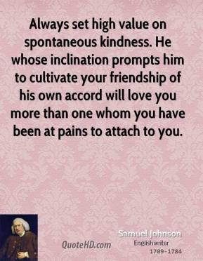Samuel Johnson  - Always set high value on spontaneous kindness. He whose inclination prompts him to cultivate your friendship of his own accord will love you more than one whom you have been at pains to attach to you.