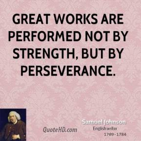Samuel Johnson  - Great works are performed not by strength, but by perseverance.