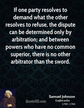 Samuel Johnson  - If one party resolves to demand what the other resolves to refuse, the dispute can be determined only by arbitration; and between powers who have no common superior, there is no other arbitrator than the sword.