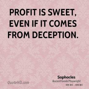 Sophocles - Profit is sweet, even if it comes from deception.