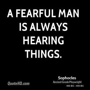 Sophocles - A fearful man is always hearing things.