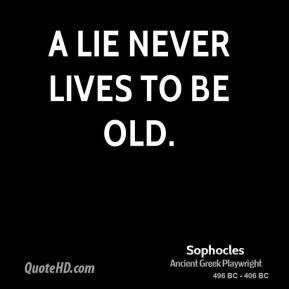 Sophocles - A lie never lives to be old.