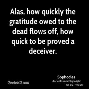 Sophocles - Alas, how quickly the gratitude owed to the dead flows off, how quick to be proved a deceiver.