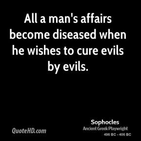Sophocles - All a man's affairs become diseased when he wishes to cure evils by evils.