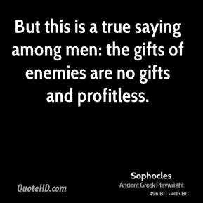 Sophocles - But this is a true saying among men: the gifts of enemies are no gifts and profitless.