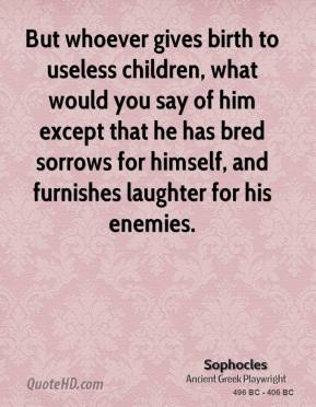 Sophocles - But whoever gives birth to useless children, what would you say of him except that he has bred sorrows for himself, and furnishes laughter for his enemies.