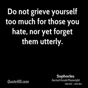 Sophocles - Do not grieve yourself too much for those you hate, nor yet forget them utterly.