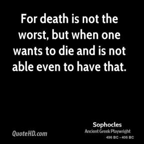 For death is not the worst, but when one wants to die and is not able even to have that.