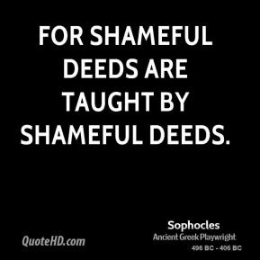 For shameful deeds are taught by shameful deeds.