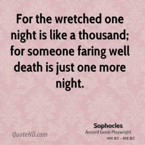 Sophocles - For the wretched one night is like a thousand; for someone faring well death is just one more night.