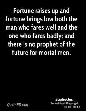 Sophocles - Fortune raises up and fortune brings low both the man who fares well and the one who fares badly; and there is no prophet of the future for mortal men.