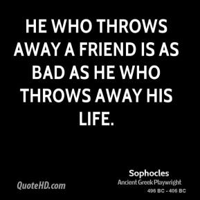 Sophocles - He who throws away a friend is as bad as he who throws away his life.