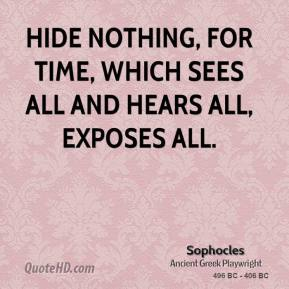 Sophocles - Hide nothing, for time, which sees all and hears all, exposes all.