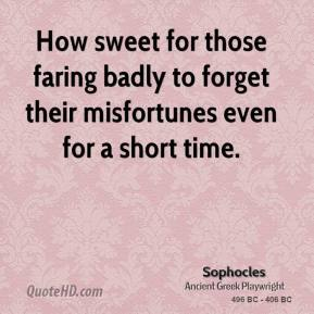 Sophocles - How sweet for those faring badly to forget their misfortunes even for a short time.