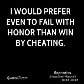 Sophocles - I would prefer even to fail with honor than win by cheating.