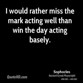 Sophocles - I would rather miss the mark acting well than win the day acting basely.