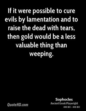 Sophocles - If it were possible to cure evils by lamentation and to raise the dead with tears, then gold would be a less valuable thing than weeping.