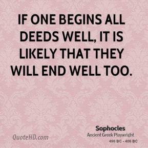 Sophocles - If one begins all deeds well, it is likely that they will end well too.