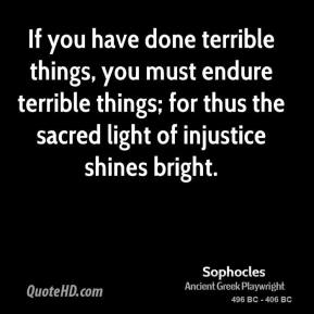 Sophocles - If you have done terrible things, you must endure terrible things; for thus the sacred light of injustice shines bright.