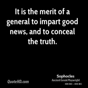 Sophocles - It is the merit of a general to impart good news, and to conceal the truth.