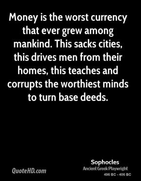 Sophocles - Money is the worst currency that ever grew among mankind. This sacks cities, this drives men from their homes, this teaches and corrupts the worthiest minds to turn base deeds.