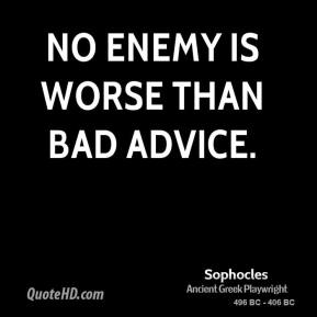 Sophocles - No enemy is worse than bad advice.