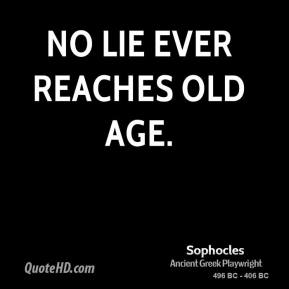 Sophocles - No lie ever reaches old age.