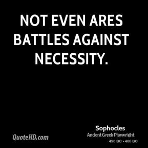 Sophocles - Not even Ares battles against necessity.
