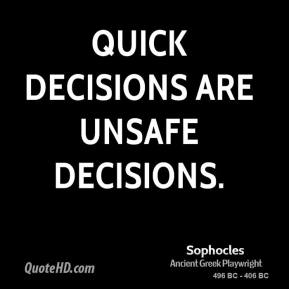 Sophocles - Quick decisions are unsafe decisions.