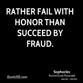 Sophocles - Rather fail with honor than succeed by fraud.