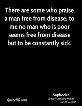 Sophocles - There are some who praise a man free from disease; to me no man who is poor seems free from disease but to be constantly sick.