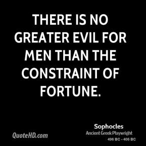 Sophocles - There is no greater evil for men than the constraint of fortune.