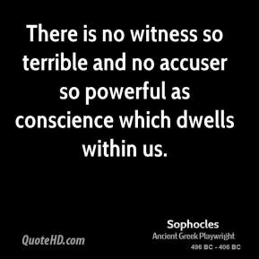 Sophocles - There is no witness so terrible and no accuser so powerful as conscience which dwells within us.
